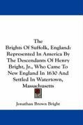 The Brights of Suffolk, England: Represented in America by the Descendants of Henry Bright, JR., Who Came to New England in 1630 and Settled in Watert - Bright, Jonathan Brown