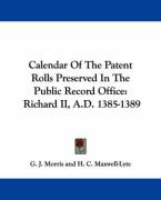 Calendar of the Patent Rolls Preserved in the Public Record Office: Richard II, A.D. 1385-1389 - Morris, G. J.