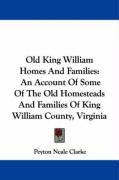 Old King William Homes and Families: An Account of Some of the Old Homesteads and Families of King William County, Virginia - Clarke, Peyton Neale