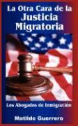 La Otra Cara de La Justicia Migratoria: Los Abogados de Inmigracin - Guerrero, Matilde; Guerrero Murgueytio, Rosa Matilde