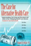 The Case for Alternative Healthcare: Understanding, Surviving and Thriving in the Midst of Our Collapsing Health Care System - Ockler P. T. , Thomas K.
