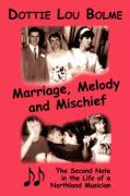 Marriage, Melody and Mischief: The Second Note in the Life of a Northland Musician - Bolme, Dottie Lou