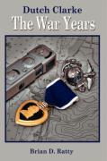 Dutch Clarke: The War Years - Ratty, Brian D.