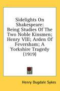 Sidelights on Shakespeare: Being Studies of the Two Noble Kinsmen; Henry VIII; Arden of Feversham; A Yorkshire Tragedy (1919) - Sykes, Henry Dugdale