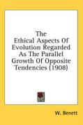The Ethical Aspects of Evolution Regarded as the Parallel Growth of Opposite Tendencies (1908) - Benett, W.