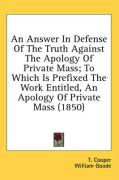 An Answer in Defense of the Truth Against the Apology of Private Mass; To Which Is Prefixed the Work Entitled, an Apology of Private Mass (1850) - Cooper, T.