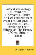 Poetical Chronology of Inventions, Discoveries, Battles and of Eminent Men: From the Conquest to the Present Time, Exhibiting Their Effects on the His - Brewer, Ebenezer C.