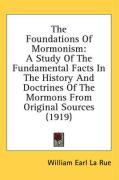 The Foundations of Mormonism: A Study of the Fundamental Facts in the History and Doctrines of the Mormons from Original Sources (1919) - La Rue, William Earl