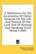 A Meditation on the Incarnation of Christ: Sermons on the Life and Passion of Our Lord and of Hearing and Speaking Good Words (1907) - Kempis, Thomas A.