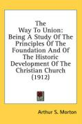 The Way to Union: Being a Study of the Principles of the Foundation and of the Historic Development of the Christian Church (1912) - Morton, Arthur S.