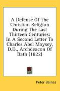 A Defense of the Christian Religion During the Last Thirteen Centuries: In a Second Letter to Charles Abel Moysey, D.D., Archdeacon of Bath (1822) - Baines, Peter