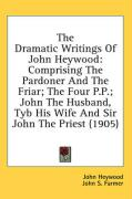 The Dramatic Writings of John Heywood: Comprising the Pardoner and the Friar; The Four P.P.; John the Husband, Tyb His Wife and Sir John the Priest (1 - Heywood, John
