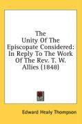 The Unity of the Episcopate Considered: In Reply to the Work of the REV. T. W. Allies (1848) - Thompson, Edward Healy