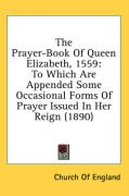 The Prayer-Book of Queen Elizabeth, 1559: To Which Are Appended Some Occasional Forms of Prayer Issued in Her Reign (1890) - Church of England, Of England