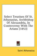 Select Treatises of St. Athanasius, Archbishop of Alexandria, in Controversy with the Arians (1853) - Athanasius, Saint