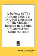 A Defense of the Ancient Faith V1: Or a Full Exposition of the Christian Religion in a Series of Controversial Sermons (1813) - Gandolphy, Peter