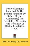 Twelve Sermons Preached at the Lecture Founded by Robert Boyle: Concerning the Possibility, Necessity and Certainty of Divine Revelation (1708) - Chichester, John Lord Bishop of