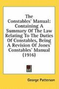 The Constables' Manual: Containing a Summary of the Law Relating to the Duties of Constables, Being a Revision of Jones' Constables' Manual (1