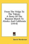From the Volga to the Yukon: A Story of the Russian March to Alaska and California (1914) - Henderson, Daniel