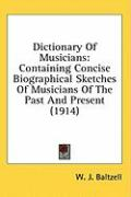 Dictionary of Musicians: Containing Concise Biographical Sketches of Musicians of the Past and Present (1914) - Baltzell, W. J.