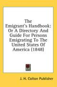 The Emigrant's Handbook: Or a Directory and Guide for Persons Emigrating to the United States of America (1848) - J. H. Colton Publisher, H. Colton Publis