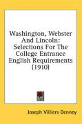 Washington, Webster and Lincoln: Selections for the College Entrance English Requirements (1910)