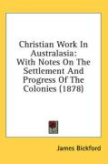 Christian Work in Australasia: With Notes on the Settlement and Progress of the Colonies (1878) - Bickford, James