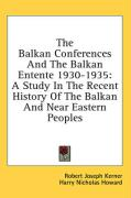 The Balkan Conferences and the Balkan Entente 1930-1935: A Study in the Recent History of the Balkan and Near Eastern Peoples - Kerner, Robert Joseph; Howard, Harry Nicholas