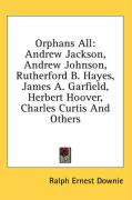 Orphans All: Andrew Jackson, Andrew Johnson, Rutherford B. Hayes, James A. Garfield, Herbert Hoover, Charles Curtis and Others - Downie, Ralph Ernest