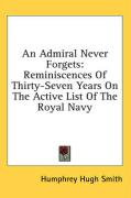 An Admiral Never Forgets: Reminiscences of Thirty-Seven Years on the Active List of the Royal Navy - Smith, Humphrey Hugh