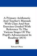 A  Primary Arithmetic and Teacher's Manual: With Class and Seat Exercises Graded with Reference to the Various Stages of the Pupil's Advancement in R - Olney, Edward
