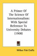 A Primer of the Science of Internationalism: With Special Reference to University Debates (1908) - Crafts, Wilbur Fisk