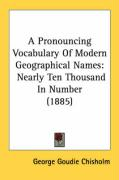 A Pronouncing Vocabulary of Modern Geographical Names: Nearly Ten Thousand in Number (1885) - Chisholm, George Goudie