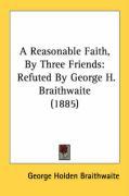 A Reasonable Faith, by Three Friends: Refuted by George H. Braithwaite (1885) - Braithwaite, George Holden