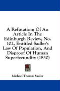 A Refutation; Of an Article in the Edinburgh Review, No. 102, Entitled Sadler's Law of Population, and Disproof of Human Superfecundity (1830) - Sadler, Michael Thomas