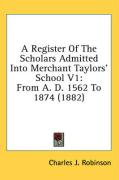 A Register of the Scholars Admitted Into Merchant Taylors' School V1: From A. D. 1562 to 1874 (1882) - Robinson, Charles J.