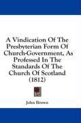 A Vindication of the Presbyterian Form of Church-Government, as Professed in the Standards of the Church of Scotland (1812) - Brown, John