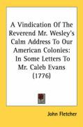 A Vindication of the Reverend Mr. Wesley's Calm Address to Our American Colonies: In Some Letters to Mr. Caleb Evans (1776) - Fletcher, John