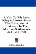 A Visit to Salt Lake: Being a Journey Across the Plains, and a Residence in the Mormon Settlements at Utah (1857) - Chandless, William