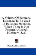 A Volume of Sermons: Designed to Be Used in Religious Meetings, When There Is Not Present a Gospel-Minister (1826) - Clark, Daniel Atkinson