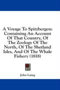A Voyage to Spitzbergen: Containing an Account of That Country, of the Zoology of the North, of the Shetland Isles, and of the Whale Fishery (1 - Laing, John