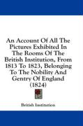 An Account of All the Pictures Exhibited in the Rooms of the British Institution, from 1813 to 1823, Belonging to the Nobility and Gentry of England - British Institution, Institution