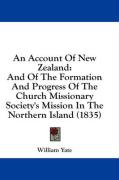 An Account of New Zealand: And of the Formation and Progress of the Church Missionary Society's Mission in the Northern Island (1835) - Yate, William