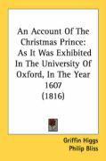 An Account of the Christmas Prince: As It Was Exhibited in the University of Oxford, in the Year 1607 (1816) - Higgs, Griffin; Bliss, Philip; St Johns College Oxford University