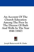 An Account of the Church Education Among the Poor in the Diocese of Bath and Wells in the Year 1846 (1847) - Clarke, Joseph Butterworth B.