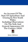 An Account of the State of Agriculture and Grazing in New South Wales: Including Observations on the Soils and General Appearance of the Country (182 - Atkinson, James