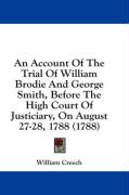 An Account of the Trial of William Brodie and George Smith, Before the High Court of Justiciary, on August 27-28, 1788 (1788) - Creech, William