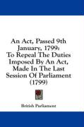 An ACT, Passed 9th January, 1799: To Repeal the Duties Imposed by an ACT, Made in the Last Session of Parliament (1799) - British Parliament, Parliament