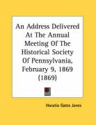 An Address Delivered at the Annual Meeting of the Historical Society of Pennsylvania, February 9, 1869 (1869) - Jones, Horatio Gates