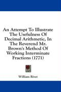 An Attempt to Illustrate the Usefulness of Decimal Arithmetic, in the Reverend Mr. Brown's Method of Working Interminate Fractions (1771) - Rivet, William